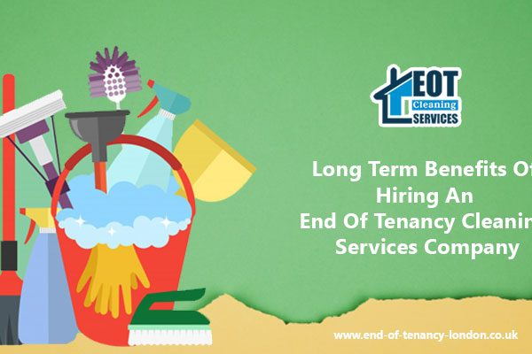 Long Term Benefits Of Hiring An End Of Tenancy Cleaning Services Company